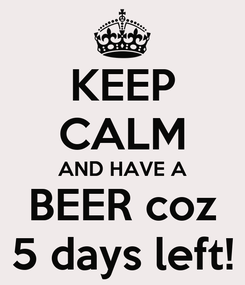 Poster: KEEP CALM AND HAVE A BEER coz 5 days left!