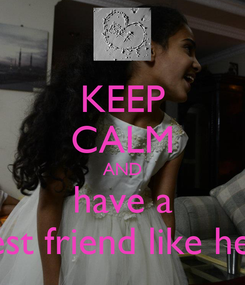 Poster: KEEP CALM AND have a best friend like her