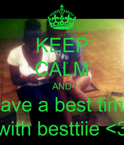 Poster: KEEP CALM AND have a best time with besttiie <3
