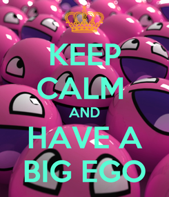 Poster: KEEP CALM  AND HAVE A BIG EGO