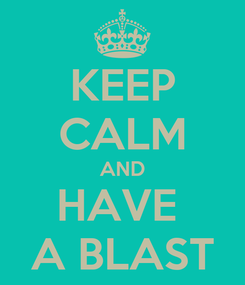 Poster: KEEP CALM AND HAVE  A BLAST