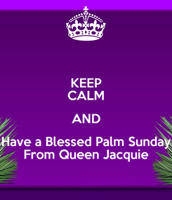 Poster: KEEP CALM AND Have a Blessed Palm Sunday From Queen Jacquie