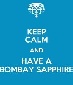 Poster: KEEP CALM AND HAVE A BOMBAY SAPPHIRE