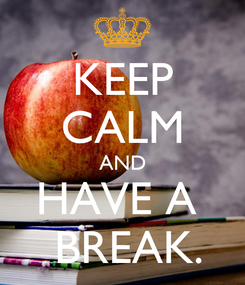 Poster: KEEP CALM AND HAVE A   BREAK.