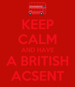 Poster: KEEP CALM AND HAVE A BRITISH ACSENT