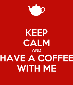Poster: KEEP CALM AND HAVE A COFFEE WITH ME