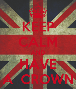 Poster: KEEP CALM AND HAVE A  CROWN