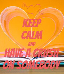 Poster: KEEP CALM AND HAVE A CRUSH ON SOMEBODY