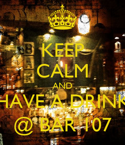 Poster: KEEP CALM AND HAVE A DRINK @ BAR 107