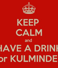 Poster: KEEP  CALM and  HAVE A DRINK for KULMINDER