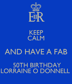 Poster: KEEP CALM AND HAVE A FAB  50TH BIRTHDAY LORRAINE O DONNELL