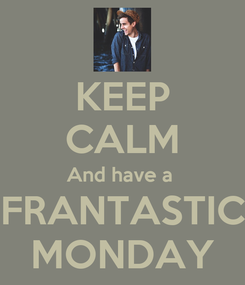 Poster: KEEP CALM And have a  FRANTASTIC MONDAY