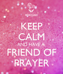 Poster: KEEP CALM AND HAVE A  FRIEND OF PRAYER