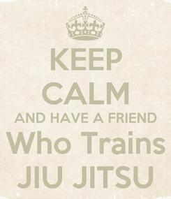 Poster: KEEP CALM AND HAVE A FRIEND Who Trains JIU JITSU