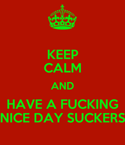 Poster: KEEP CALM AND HAVE A FUCKING NICE DAY SUCKERS