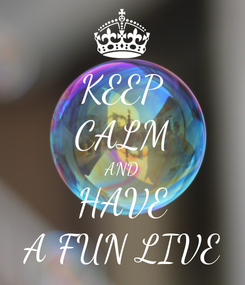 Poster: KEEP CALM AND HAVE A FUN LIVE
