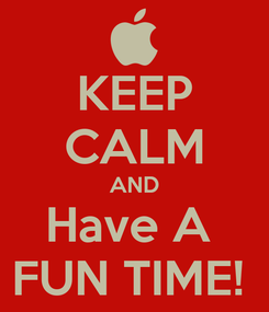 Poster: KEEP CALM AND Have A  FUN TIME!