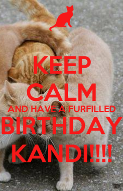 Poster: KEEP CALM AND HAVE A FURFILLED BIRTHDAY KANDI!!!!