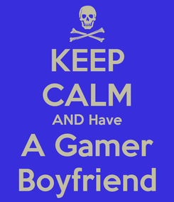Poster: KEEP CALM AND Have A Gamer Boyfriend