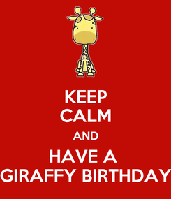 Poster: KEEP CALM AND HAVE A  GIRAFFY BIRTHDAY