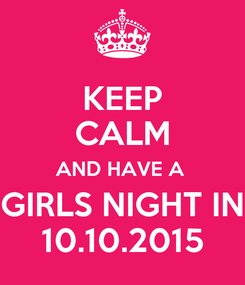 Poster: KEEP CALM AND HAVE A  GIRLS NIGHT IN 10.10.2015