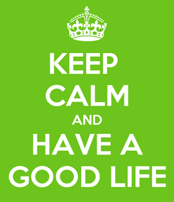 Poster: KEEP  CALM AND HAVE A GOOD LIFE
