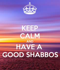 Poster: KEEP CALM AND HAVE A  GOOD SHABBOS