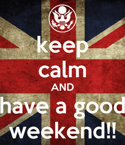 Poster: keep calm AND have a good weekend!!