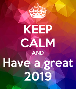 Poster: KEEP CALM AND Have a great 2019