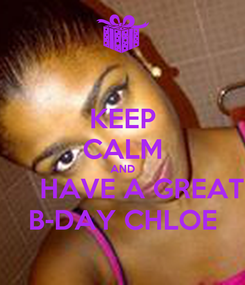 Poster: KEEP CALM AND      HAVE A GREAT B-DAY CHLOE