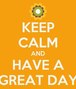 Poster: KEEP CALM AND HAVE A GREAT DAY