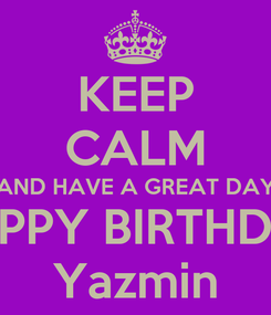 Poster: KEEP CALM AND HAVE A GREAT DAY HAPPY BIRTHDAY Yazmin