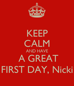 Poster: KEEP CALM AND HAVE  A GREAT  FIRST DAY, Nicki!
