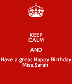 Poster: KEEP CALM AND Have a great Happy Birthday Miss.Sarah