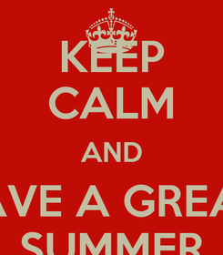 Poster: KEEP CALM AND HAVE A GREAT  SUMMER