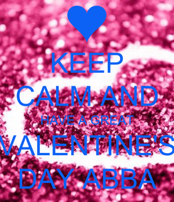 Poster: KEEP CALM AND HAVE A GREAT  VALENTINE'S  DAY ABBA
