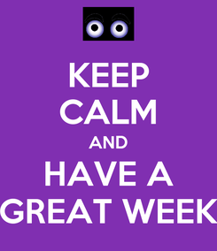 Poster: KEEP CALM AND HAVE A GREAT WEEK