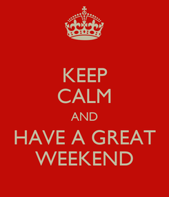 Poster: KEEP CALM AND HAVE A GREAT WEEKEND