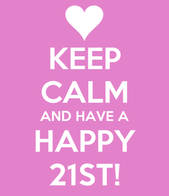 Poster: KEEP CALM AND HAVE A HAPPY 21ST!