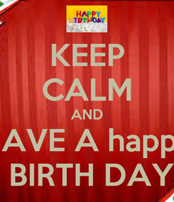 Poster: KEEP CALM AND HAVE A happy  BIRTH DAY