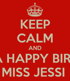 Poster: KEEP CALM AND HAVE A HAPPY BIRTHDAY MISS JESSI
