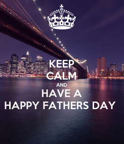 Poster: KEEP CALM AND HAVE A HAPPY FATHERS DAY
