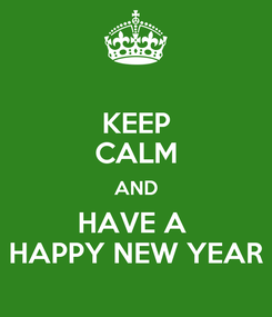 Poster: KEEP CALM AND  HAVE A    HAPPY NEW YEAR