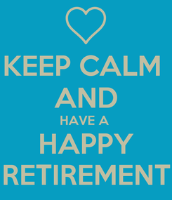 Poster: KEEP CALM  AND HAVE A  HAPPY RETIREMENT