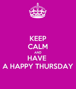 Poster: KEEP CALM AND HAVE  A HAPPY THURSDAY