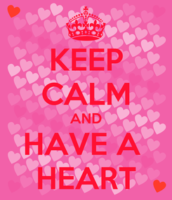 Poster: KEEP CALM AND HAVE A  HEART