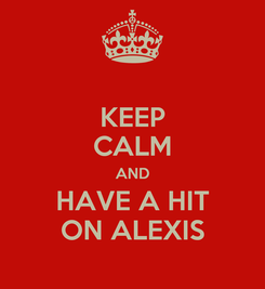 Poster: KEEP CALM AND HAVE A HIT ON ALEXIS