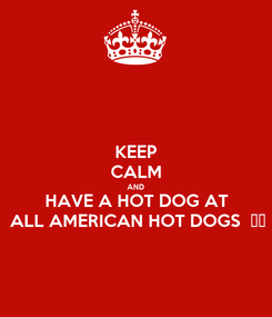 Poster: KEEP CALM AND HAVE A HOT DOG AT ALL AMERICAN HOT DOGS  🌭🍔