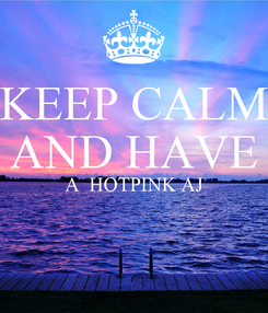 Poster: KEEP CALM AND HAVE A  HOTPINK AJ