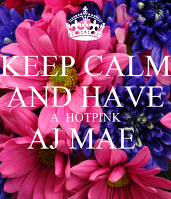 Poster: KEEP CALM AND HAVE A  HOTPINK AJ MAE